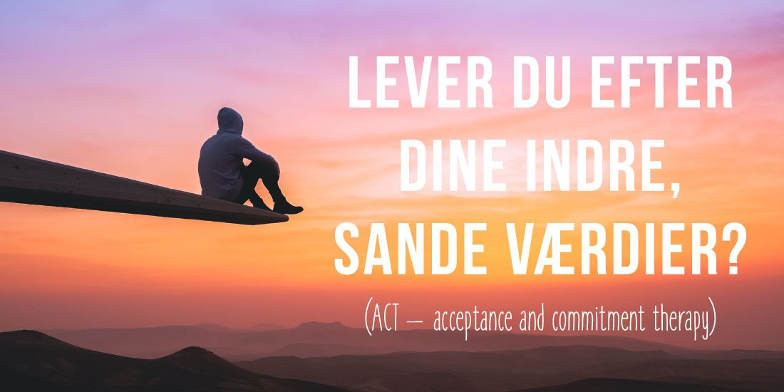 Lever du efter dine indre sande værdier? ACT - acceptance and commitment therapy
